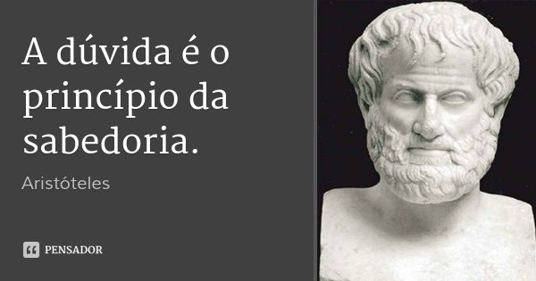 A dúvida é o princípio da sabedoria. — Aristóteles