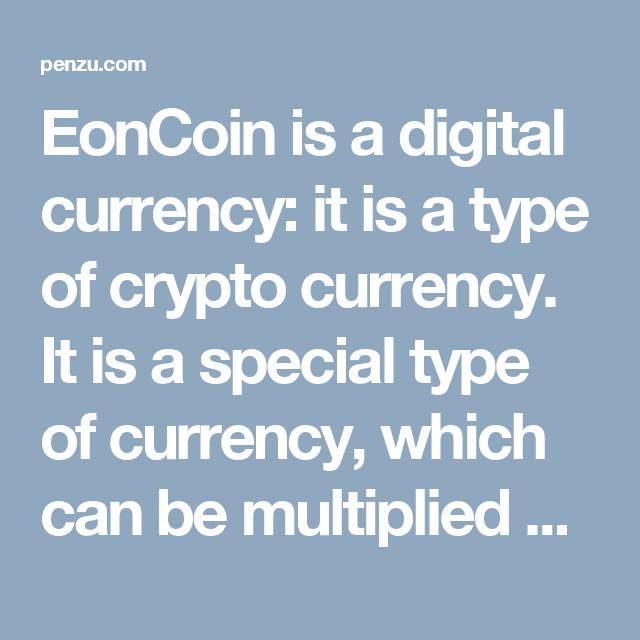 EonCoin is a digital currency: it is a type of crypto currency. It is a special type of currency, which can be multiplied as well as mined. I
