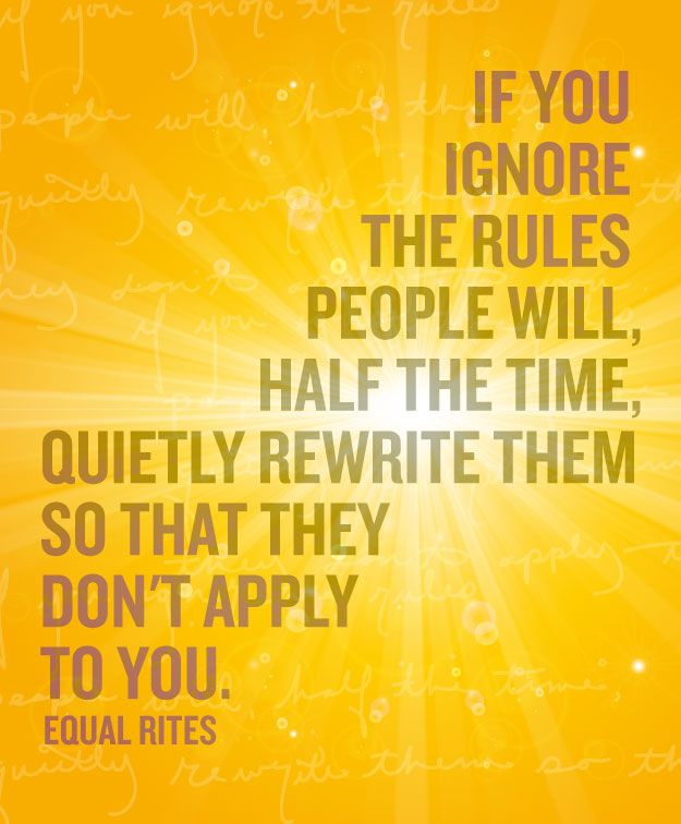 "Discworld quotes that apply to life. ""If you ignore the rules people will, half the time, quietly rewrite them so they don't apply to you."""