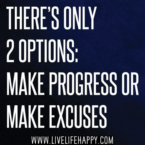 There's only 2 options: Make progress or make excuses.