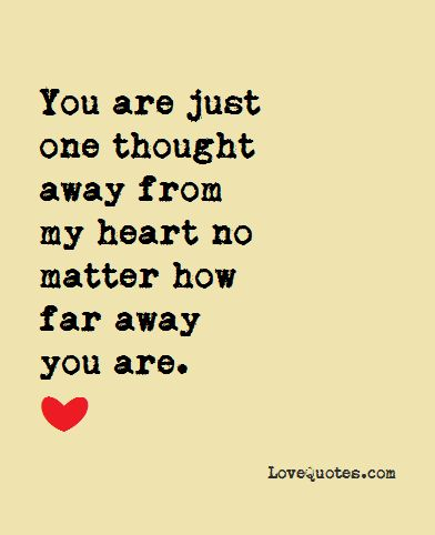 You are just one thought away from my heart no matter how far away you are.  - Love Quotes - https://www.lovequotes.com/one-thought-away/