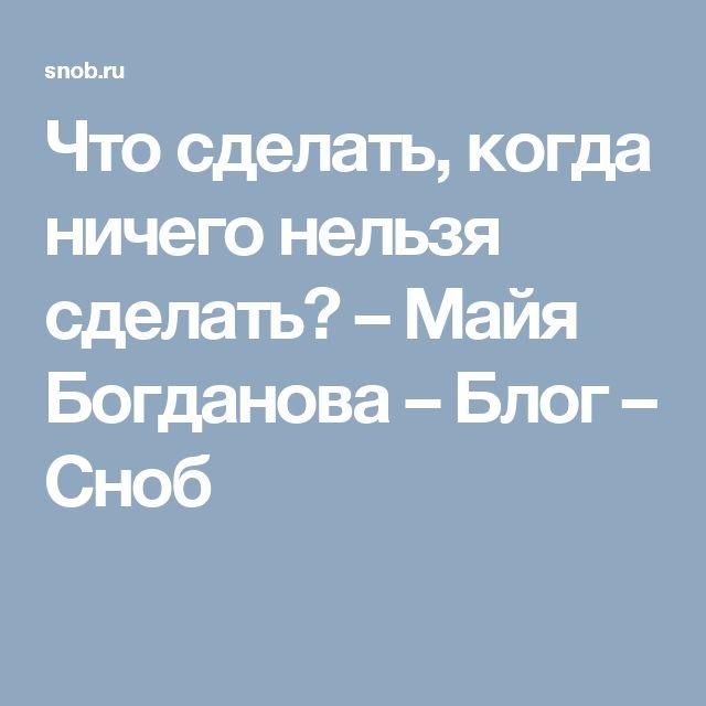 Что сделать, когда ничего нельзя сделать? – Майя Богданова – Блог – Сноб