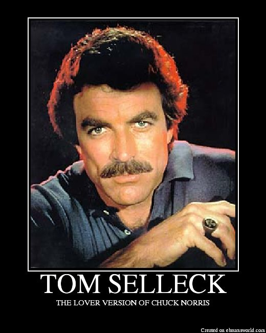Tom Selleck... The lover version of Chuck Norris