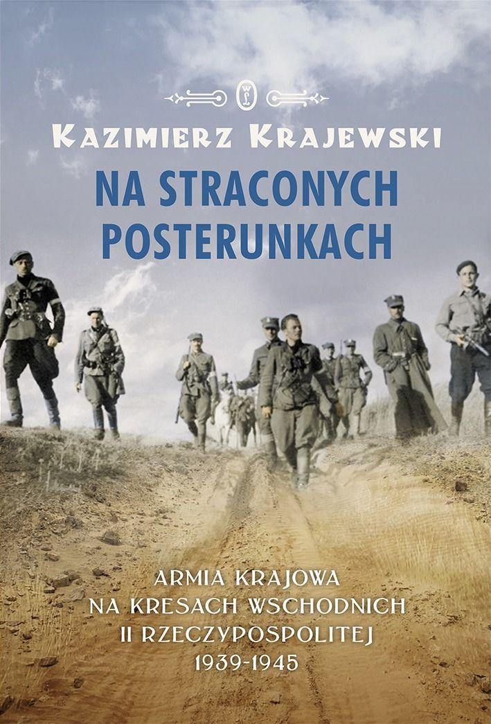 NA STRACONYCH POSTERUNKACH. ARMIA KRAJOWA NA KRESACH WSCHODNICH II RZECZYPOSPOLITEJ 1939-1945 Kazimierz Krajewski KSIĘGARNIA INTERNETOWA AURELUS