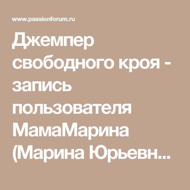 Джемпер свободного кроя - запись пользователя МамаМарина (Марина Юрьевна) в сообществе Вязание спицами в категории Вязание для женщин спицами. Схемы вязания спицами