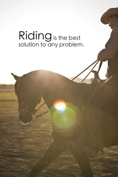 """""""Riding is the best solution to any problem."""""""