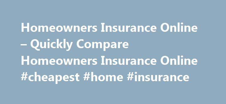 Homeowners Insurance Online – Quickly Compare Homeowners Insurance Online #cheapest #home #insurance http://insurances.nef2.com/homeowners-insurance-online-quickly-compare-homeowners-insurance-online-cheapest-home-insurance/  #online homeowners insurance # The Right Coverage Your situation and home are unique and you will most likely want a unique amount of homeowners insurance. What you decide to purchase online will greatly depend on the area of the country that you live in. For example…