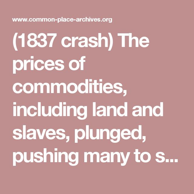 """(1837 crash) The prices of commodities, including land and slaves, plunged, pushing many to seek """"safe"""" investments such as gold and silver coin (also known as specie). For although bank notes promised """"to pay ten dollars on demand,"""" the banks themselves only held a small fraction of the value of their circulating paper in actual coins. Most of their assets were tied up in mortgages on property, bonds, and stocks that, like everything else, were now rapidly losing value."""