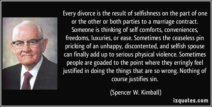 Every divorce is the result of selfishness on the part of one or the other or both parties to a marriage contract. Someone is thinking of self comforts, conveniences, freedoms, luxuries, or ease. Sometimes the ceaseless pin pricking of an unhappy, discontented, and selfish spouse can finally add up to serious physical violence. Sometimes people are goaded to the point where they erringly feel justified in doing the things that... (Spencer W. Kimball) #quotes #quote #quotations ...