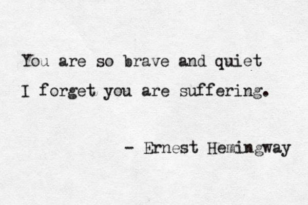 You are so brave and quiet I forget you are suffering. - Ernest Hemingway