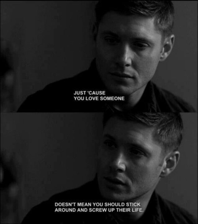 """Just 'cause you love someone doesn't mean you should stick around and screw up their life.""  Aw, Dean.  :("