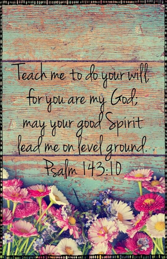 Teach me to do your will for you are my God; may Your good Spirit lead me on level ground.Psalm 143:10