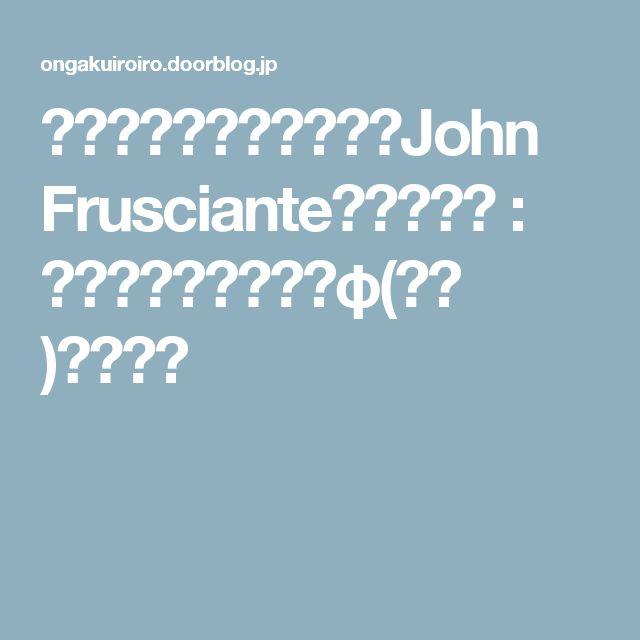 ジョン・フルシアンテ(John Frusciante)の世界観 : 音楽のおべんきょうφ(.. )メモメモ