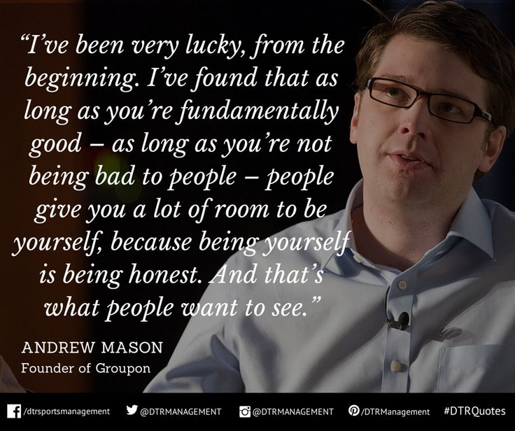 """#DTRQuote of the week from Andrew Mason, Founder of Groupon:  """"I've been very lucky, from the beginning. I've found that as long as you're fundamentally good – as long as you're not being bad to people – people give you a lot of room to be yourself, because being yourself is being honest. And that's what people want to see.""""  http://ow.ly/i/7eRoz"""