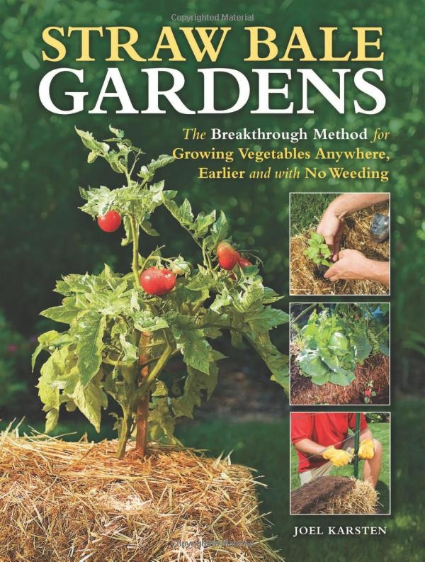 Straw Bale Gardens The Breakthrough Method for Growing Ve ables Anywhere Earlier and with No Weeding by Joel Karsten Gonna need to find this book