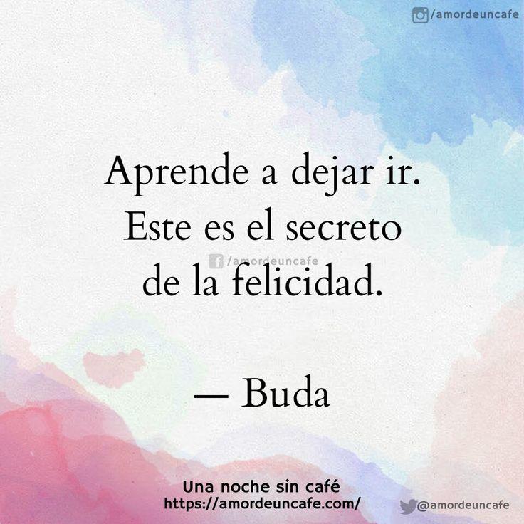 Aprende a dejar ir.Este es el secreto de la felicidad.Buda.