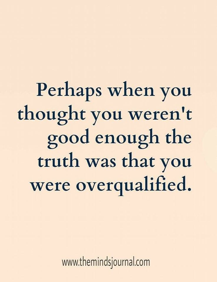 when you thought you are not good enough, you were over qualified