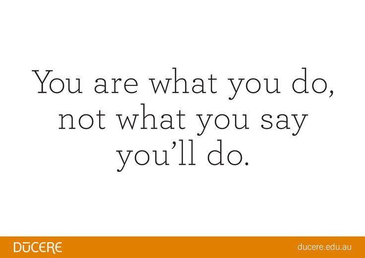 """You are what you do, not what you say you'll do."""