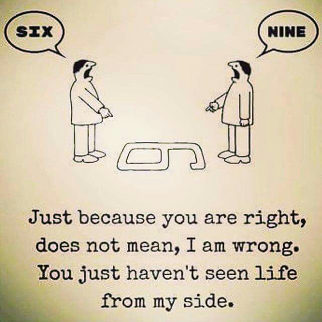 Just because you are right does not mean that I am wrong.