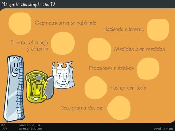 """""""Matemáticas Simpáticas IV"""", de la Junta de Castilla y León, trabaja, a modo de juego y forma atractiva, diversos aspectos de las Matemáticas de 4º Nivel de Educación Primaria: - Tipos de polígonos. - Escritura de números hasta los millones. - Doble, triple, mitad y otros cálculos mentales semejantes. - Equivalencia entre unidades de longitud, masa y capacidad. - Escritura de fracciones a partir de una representación. - Operaciones con números decimales."""
