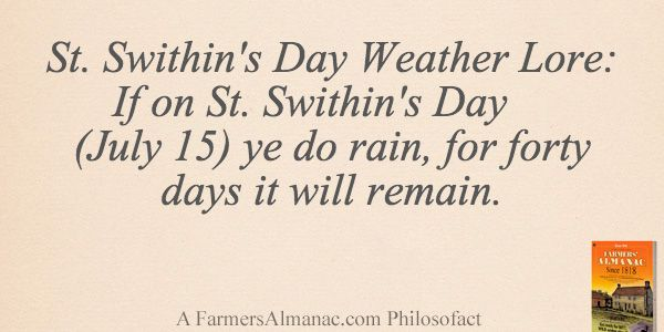 St. Swithin's Day Weather Lore: If on St. Swithin's Day (July 15) ye do rain, for forty days it will remain. - A Farmers' Almanac Philosofact
