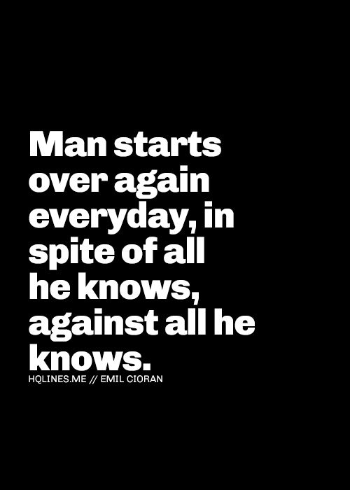 """""""Man starts over again everyday, in spite of all he knows, against all he knows"""" - Emil Cioran <3 <3 <3 <3"""
