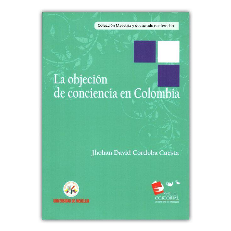 La objeción de conciencia en Colombia – Jhohan David Córdoba Cuesta – Universidad de Medellín www.librosyeditores.com Editores y distribuidores.