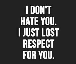 Simple. Lost my respect when you showed me your true colors.