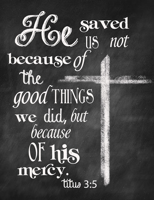 """Not by works of righteousness which we have done, but according to his mercy he saved us, by the washing of regeneration, and renewing of the Holy Ghost;"" Titus 3:5"