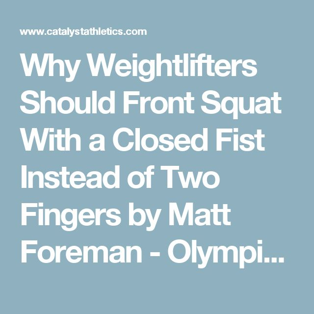 Why Weightlifters Should Front Squat With a Closed Fist Instead of Two Fingers by Matt Foreman - Olympic Weightlifting - Catalyst Athletics - Olympic Weightlifting