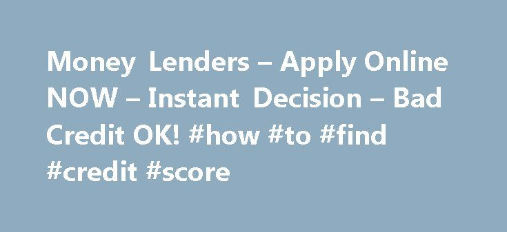 Money Lenders – Apply Online NOW – Instant Decision – Bad Credit OK! #how #to #find #credit #score http://credits.remmont.com/money-lenders-apply-online-now-instant-decision-bad-credit-ok-how-to-find-credit-score/  #money lenders for bad credit # Personal Money Lenders A Viable Option Anytime Banks Don t Lend Private money lenders make it possible for people to get funds for a number of debt conditions. Commonly, providing you money requires the…  Read moreThe post Money Lenders – Apply…