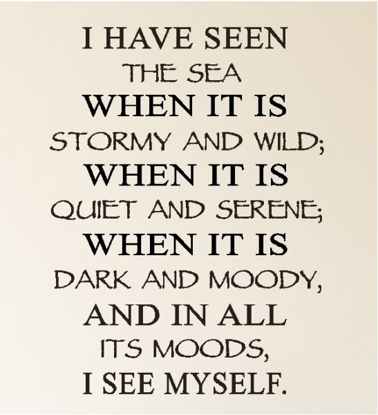 ~ I have seen the sea when it is stormy and wild; When it is quiet and serene; When it is dark and moody, and in all its moods I see myself.