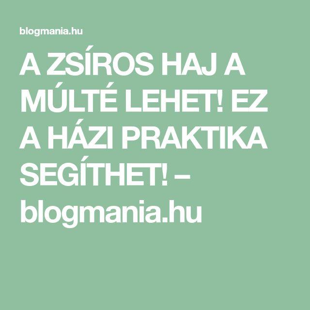 A ZSÍROS HAJ A MÚLTÉ LEHET! EZ A HÁZI PRAKTIKA SEGÍTHET! – blogmania.hu