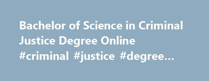 Bachelor of Science in Criminal Justice Degree Online #criminal #justice #degree #on #line http://chicago.remmont.com/bachelor-of-science-in-criminal-justice-degree-online-criminal-justice-degree-on-line/  # Bachelor of Science in Criminal Justice Overview Career rewards beyond measure – protect and serve The format of the online Bachelor of Science in Criminal Justice degree program allows working professionals to stay on the job while preparing them for careers or advancement in a variety…