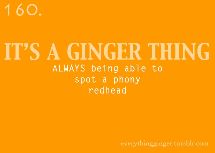 #160. It's a ginger thing ALWAYS being able to spot a phony redhead  Submitted by: gingerpoppen  everythingginger.tumblr.com