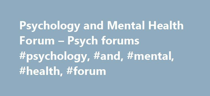 Psychology and Mental Health Forum – Psych forums #psychology, #and, #mental, #health, #forum http://georgia.nef2.com/psychology-and-mental-health-forum-psych-forums-psychology-and-mental-health-forum/  # I am just basically trying to destroy my life, I think. I have alters, a wide range of mental health problems. toxic in relationships, abusive, attention seeking, narcissistic, manipulative. I keep trying to pull my ex back to me, after a pretty catastrophic meltdown I had that destroyed…