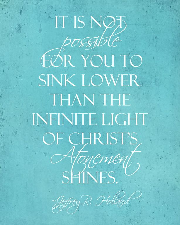 It is not possible for you to sink lower than the infinite light of Christ's atonement shines. Elder Holland