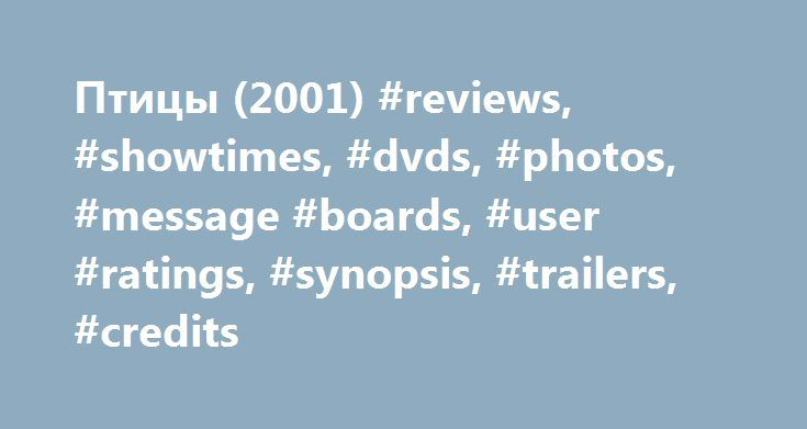 Птицы (2001) #reviews, #showtimes, #dvds, #photos, #message #boards, #user #ratings, #synopsis, #trailers, #credits http://tennessee.remmont.com/%d0%bf%d1%82%d0%b8%d1%86%d1%8b-2001-reviews-showtimes-dvds-photos-message-boards-user-ratings-synopsis-trailers-credits/  # The leading information resource for the entertainment industry Птицы (2001 ) Did You Know? Trivia Jacques Perrin says in his commentary that his team tried to include emperor penguins (Aptenodytes forsteri) in the film, but…