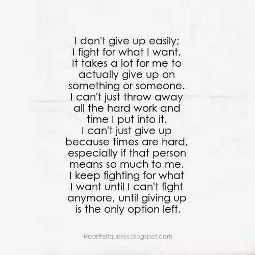 don't apologize for loving someone | Heartfelt Quotes: I don't give up easily, I fight for what I want.