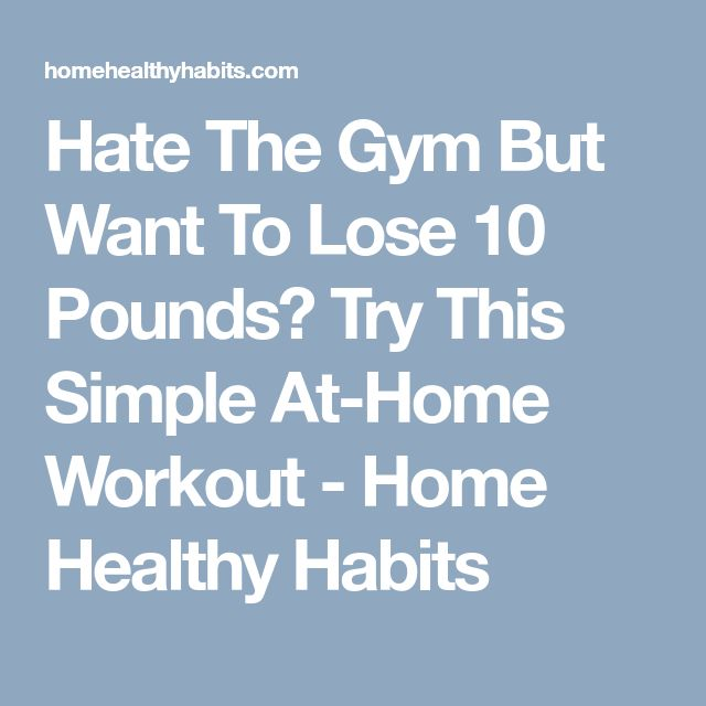Hate The Gym But Want To Lose 10 Pounds? Try This Simple At-Home Workout - Home Healthy Habits