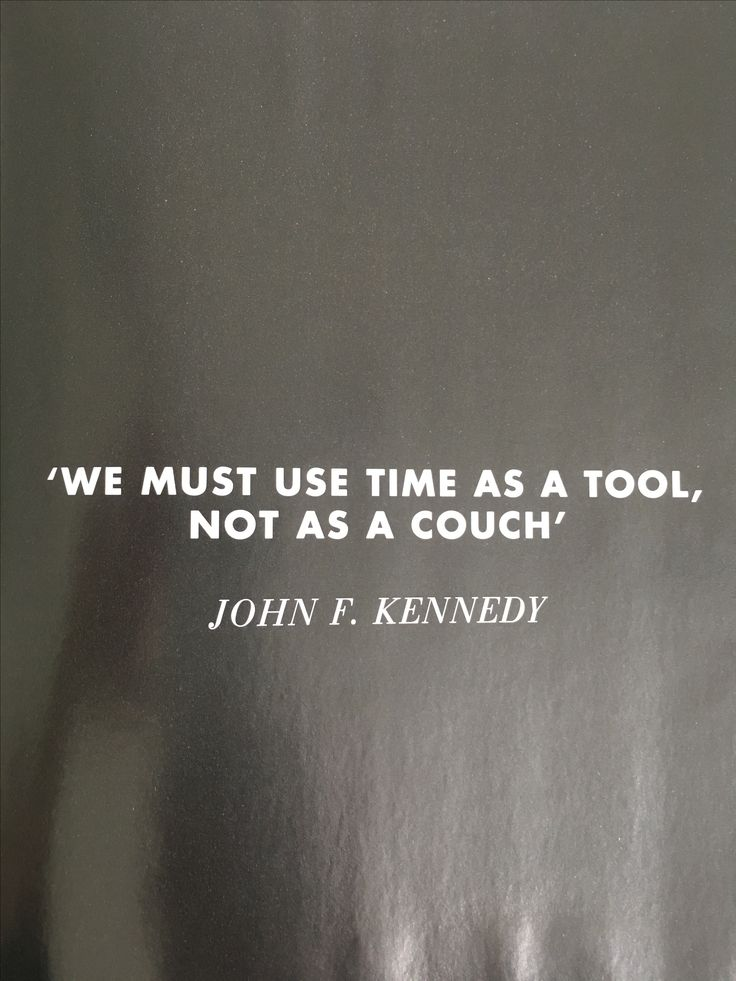 We must use time as a tool not as a couch. - John F. Kennedy
