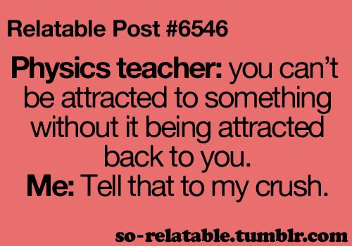 Relatable Posts #6546:   Physics Teacher: 'You Can't Be Attracted To Something Without It Being Attracted Back To You.'  Me: 'Tell That To My Crush!'