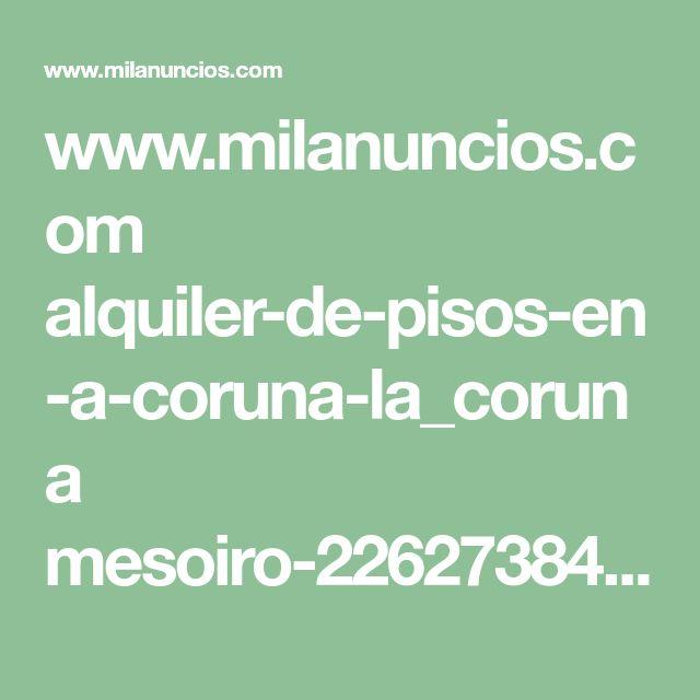 www.milanuncios.com alquiler-de-pisos-en-a-coruna-la_coruna mesoiro-226273840.htm