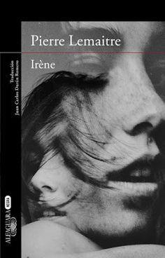 Un libro al día: Pierre Lemaitre/ Irène. Trabaja duro, duro, mientras la vida que de verdad amas pasa y termina a tus espaldas.
