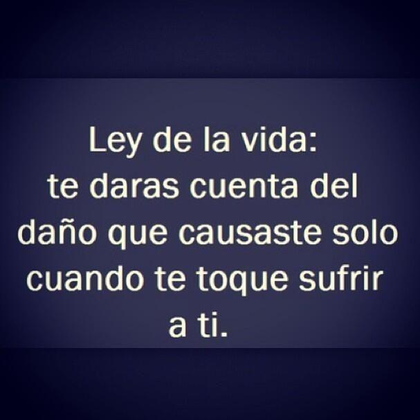 ^^ Ley de la vida: te darás cuenta del daño que causaste solo cuando te toque sufrir a ti. :)