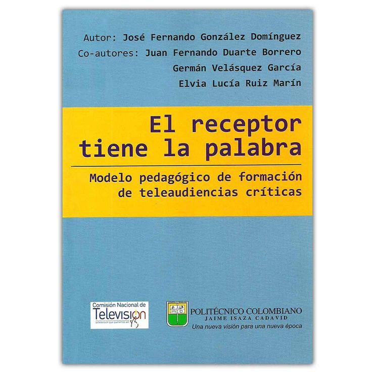 El receptor tiene la palabra – José Fernando González Domínguez -Politécnico Colombiano Jaime Isaza Cadavid   http://www.librosyeditores.com/tiendalemoine/4145-el-receptor-tiene-la-palabra-modelo-pedagogico-de-formacion-de-teleaudiencias-criticas--9789589090237.html   Editores y distribuidores