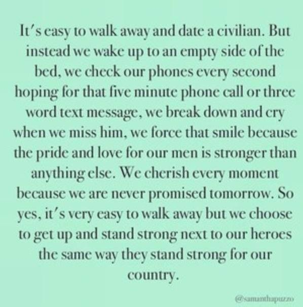 Couldn't have said it any better. Never would I have thought in a million years I would be planing to marry a military man , but I wouldn't trade it for the world <3