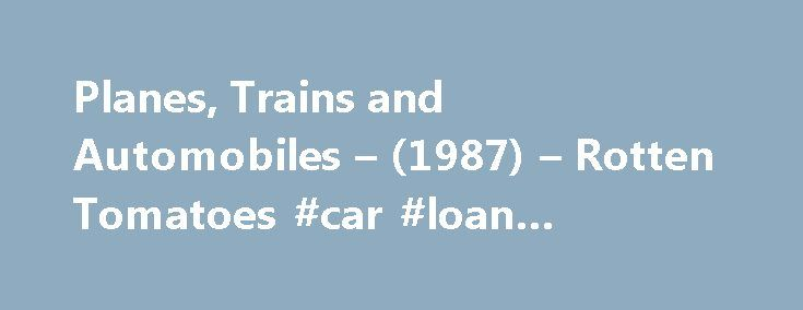 Planes, Trains and Automobiles – (1987) – Rotten Tomatoes #car #loan #interest #rates http://car.remmont.com/planes-trains-and-automobiles-1987-rotten-tomatoes-car-loan-interest-rates/  #automobiles # Audience Reviews for Planes, Trains and Automobiles Del: You wanna hurt me? Go right ahead if it makes you feel any better. I m an easy target. Yeah, you re right, I talk too much. I also listen too much. I could be a cold-hearted cynic like you. but I don t like […]The post Planes, Trains and…