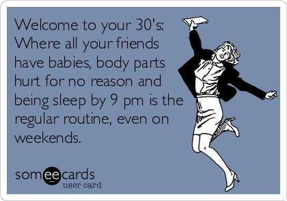 Welcome to your 30's: Where all your friends have babies, body parts hurt for no reason and being sleep by 9 pm is the regular routine, even on weekends.: Baby Body, 30 S, My Life, So True, Funny Stuff, Truths, 30S, Ecards, True Stories