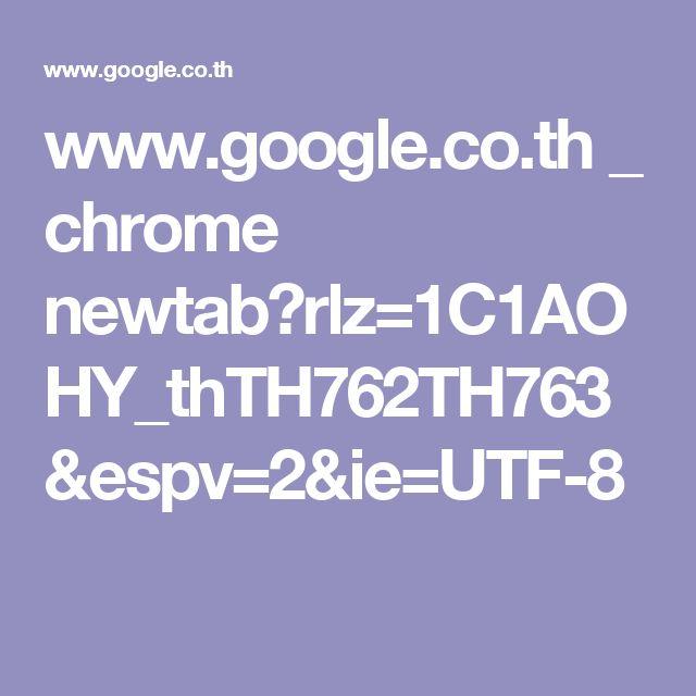 www.google.co.th _ chrome newtab?rlz=1C1AOHY_thTH762TH763&espv=2&ie=UTF-8
